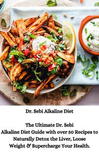 Dr. Sebi Alkaline Diet: The Ultimate Dr. Sebi Alkaline Diet Guide with over 50 Recipes to Naturally Detox the Liver, Loose Weight & Supercharge Your Health