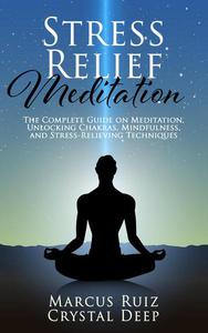 Stress Relief Meditation: the Complete Guide on Meditation, Unlocking Chakras, Mindfulness, and Stress-Relieving Techniques