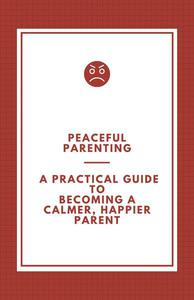 Peaceful Parenting; A Practical Guide to Becoming a Calmer, Happier Parent