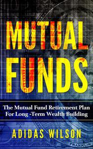 Mutual Funds - The Mutual Fund Retirement Plan For Long - Term Wealth Building