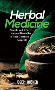 Herbal Medicine: A Simple and Effective Natural Remedies to Heal Common Ailments