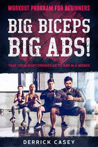 Workout Program For Beginners: Big Biceps Big Abs! - Take Your Body From Flab To Abs in 4 Weeks