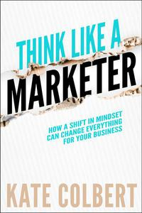 Think Like a Marketer: How a Shift in Mindset Can Change Everything for Your Business