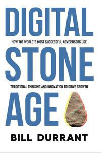 Digital Stone Age: How the World's Most Successful Advertisers Use Traditional Thinking and Innovation to Drive Growth
