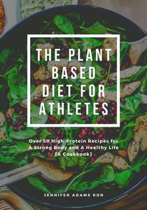 The Plant Based Diet for Athletes; Over 50 High-Protein Recipes for A Strong Body and A Healthy Life [A Cookbook]