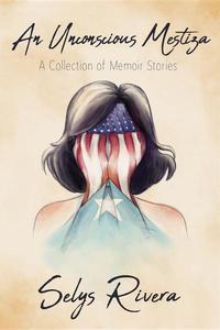 An Unconscious Mestiza: A Collection of Memoir Stories