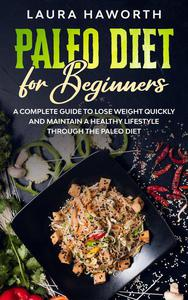 Paleo Diet for Beginners: A Complete Guide to Lose Weight Quickly and Maintain a Healthy Lifestyle through the Paleo Diet