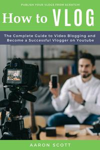 Vlog: The Complete Guide to Video Blogging and Become a Successful Vlogger on Youtube
