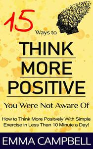 15 Ways to Think More Positive You Were Not Aware of - How to Start to Think More Positively With Simple Exercise in Less Than 10 Minute a Day!