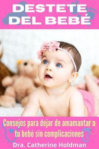 Destete Del Bebé: Consejos para dejar de amamantar a tu bebé sin complicaciones