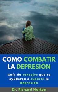 Como Combatir La Depresión: Guía de consejos que te ayudaran a superar la depresión