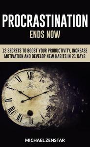 Procrastination Ends now - 12 Secrets to Boost your Productivity, Increase Motivation and Develop New Habits in 21 Days