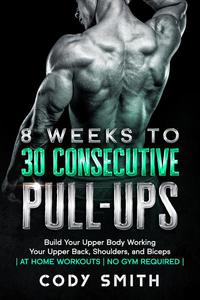 8 Weeks to 30 Consecutive Pull-Ups: Build Your Upper Body Working Your Upper Back, Shoulders, and Biceps | at Home Workouts | No Gym Required |