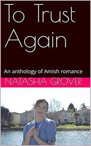 To Trust Again An Anthology of Amish Romance