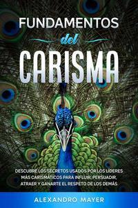Fundamentos del Carisma: Descubre los secretos usados por los líderes más carismáticos para influir, persuadir, atraer y ganarte el respeto de los demás