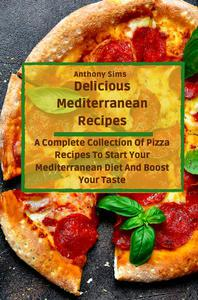 Delicious Mediterranean Recipes: A Complete Collection Of Pizza Recipes To Start Your Mediterranean Diet And Boost Your Taste