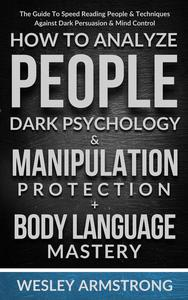 How To Analyze People, Dark Psychology & Manipulation Protection + Body Language Mastery: The Guide To Speed Reading People & Techniques Against Dark Persuasion & Mind Control