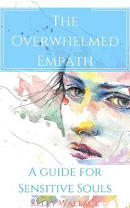 The Overwhelmed Empath - A Guide For Sensitive Souls