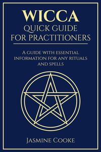 Wicca - Quick Guide for Practitioners: A Guide with Essential Information for Any Rituals and Spells