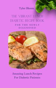 The Vibrant Lunch Diabetic Recipe Book For The Newly Diagnosed: Amazing Lunch Recipes For Diabetic Patients