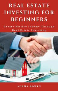 Real Estate Investing for Beginners; Create Passive Income Through Real Estate Investing