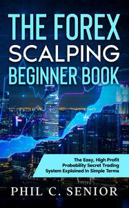 The Forex Scalping Beginner Book - The Easy, High Profit Probability Secret Trading System Explained In Simple Terms