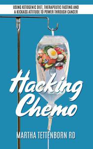 Hacking Chemo: Using Ketogenic Diet, Therapeutic Fasting and a Kickass Attitude to Power through Cancer