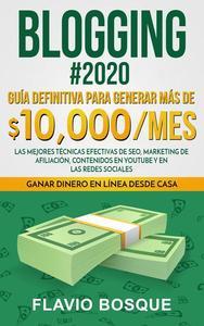 Blogging #2020: Guía Definitiva Para Generar más de $10.000/mes. Las Mejores Técnicas Efectivas de Seo, Marketing de Afiliación, Contenidos en YouTube y en las Redes Sociales