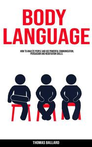 Body Language: How to Analyze People and Use Powerful Communication, Persuasion and Negotiation Skills