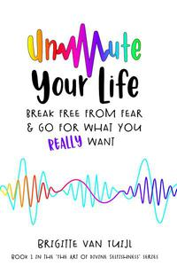 Unmute Your Life - Break Free From Fear & Go for What You Really Want