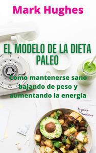 El Modelo De La Dieta Paleo: Como mantenerse sano bajando de peso y aumentando la energía