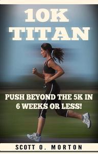 10K Titan: Push Beyond the 5K in 6 Weeks or Less!