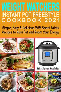 Weight Watchers Instant Pot Freestyle Cookbook 2021: Simple, Easy & Delicious WW Smart Points Recipes to Burn Fat and Boost Your Energy