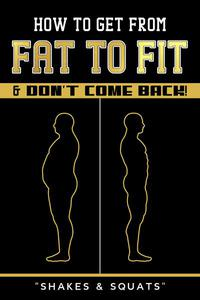 How To Get From Fat To Fit & Don't Come Back !