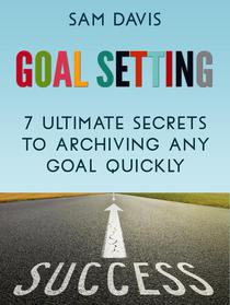 Goal Setting: 7 Ultimate Secrets to Achieving Any Goal Quickly