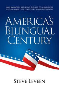 America's Bilingual Century - How Americans Are Giving the Gift of Bilingualism to Themselves, Their Loved Ones, and Their Country