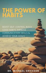 The Power of Habits: Boost Self-Control, Build Good Habits, Improve Communication Skills & Achieve Your Goals