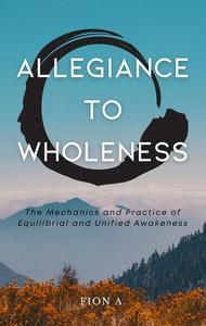 Allegiance to Wholeness: The Mechanics and Practice of Equilibrial and Unified Awakeness