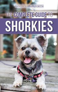 The Complete Guide to Shorkies: Preparing for, Choosing, Training, Feeding, Exercising, Socializing, and Loving Your New Shorkie Puppy