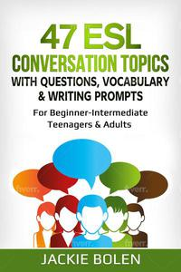 47 ESL Conversation Topics with Questions, Vocabulary & Writing Prompts: For Beginner-Intermediate Teenagers & Adults