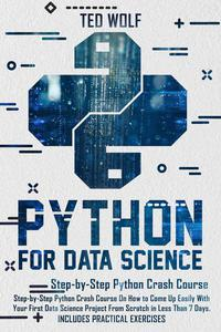 Python for Data Science: Step-By-Step Crash Course On How to Come Up Easily With Your First Data Science Project From Scratch In Less Than 7 Days. Includes Practical Exercises