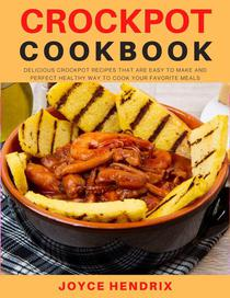 Crockpot Cookbook : Delicious Crockpot Recipes That Are Easy to Make and Perfect Healthy Way to Cook Your Favorite Meals