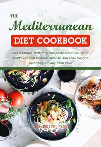 The Mediterranean Diet Cookbook 2021: Lots of Mouth-Watering Recipes to Promote Better Health, Prevent Chronic Disease, and Lose Weight. Including a 7-day Meal Plan
