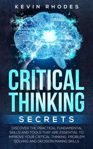Critical Thinking Secrets: Discover the Practical Fundamental Skills and Tools That are Essential to Improve Your Critical Thinking, Problem Solving and Decision Making Skills