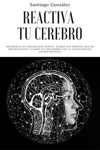 Reactiva tu cerebro: Desarrolle su flexibilidad mental, cambie sus hábitos, deje de procrastinar y cambie sus recuerdos con la investigación neurocientífica