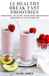 12 Healthy Break Fast Smoothies; Energizing, Delicious, Nourishing and Healthy Smoothies to Start Your Day