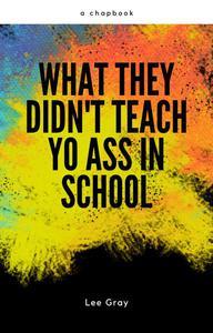 What They Didn't Teach Yo Ass in School