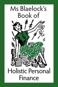 Ms Blaelock's Book of Holistic Personal Finance