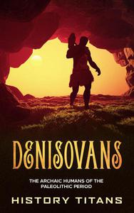 Denisovans: The Archaic Humans of the Paleolithic Period