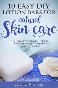 10 Easy DIY Lotion Bars for Natural Skin Care: All Make From Natural Ingredients, It Gives You Glowing, Healthy Skin That You'll Be Proud Of